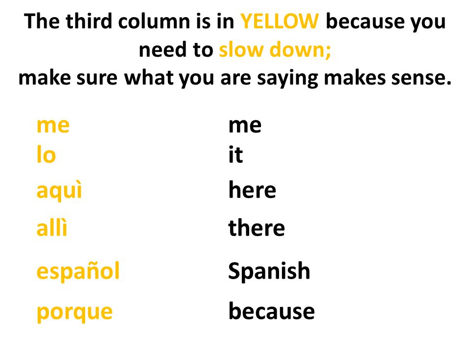 The third column is in YELLOW because you need to slow down; make sure what you are saying makes sense.
