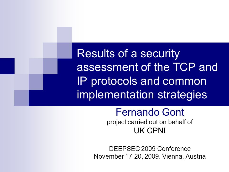 Results of a security assessment of the TCP and IP protocols and common implementation strategies Fernando Gont project carried out on behalf of UK CPNI DEEPSEC 2009 Conference November 17-20, 2009.