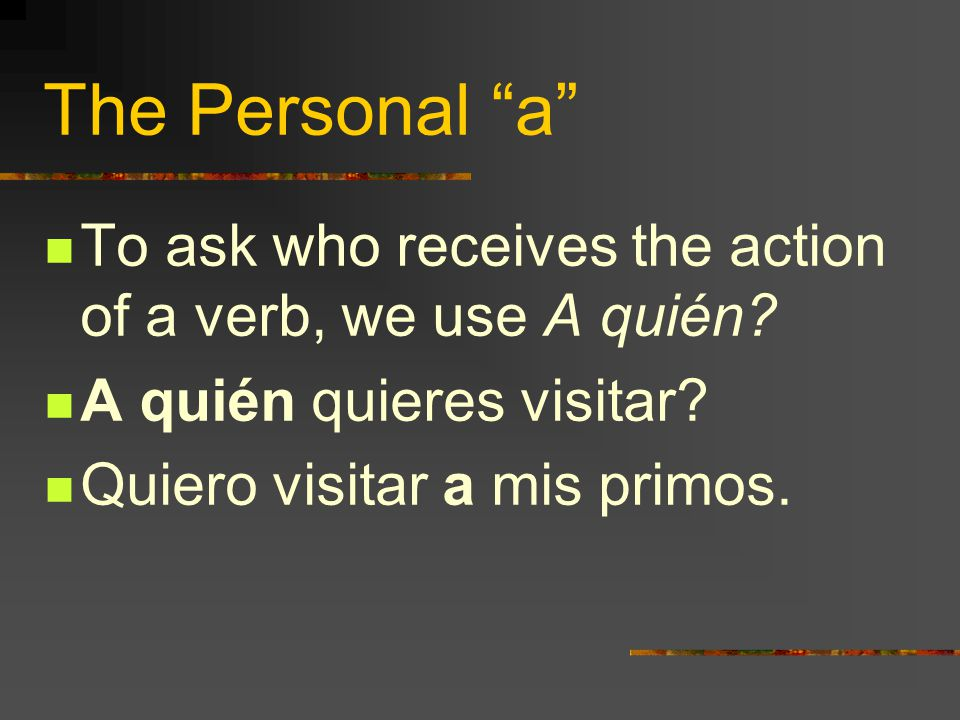 The Personal a To ask who receives the action of a verb, we use A quién.