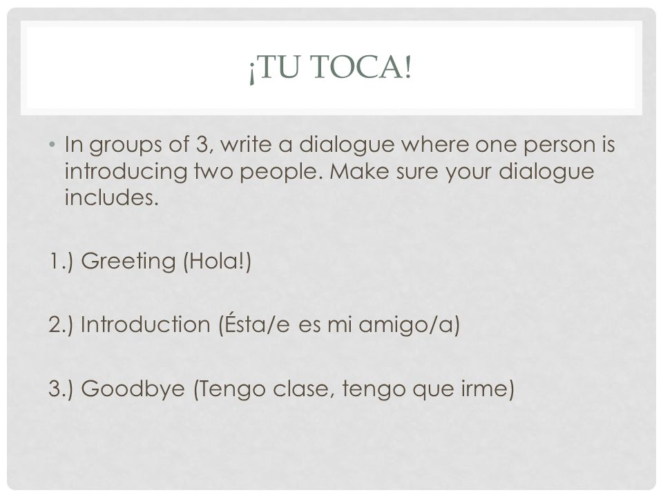 ¡TU TOCA. In groups of 3, write a dialogue where one person is introducing two people.