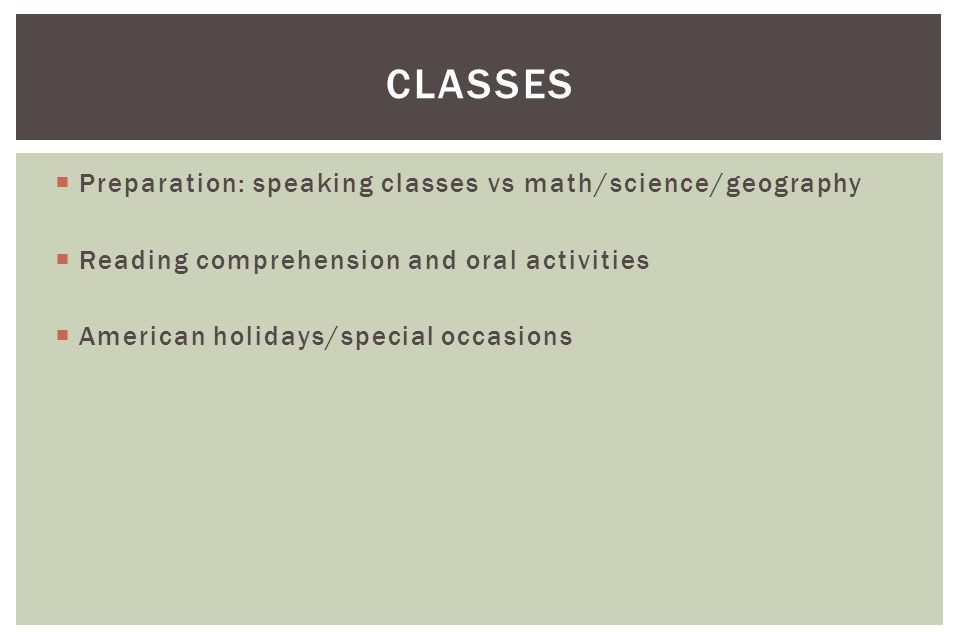  Preparation: speaking classes vs math/science/geography  Reading comprehension and oral activities  American holidays/special occasions CLASSES
