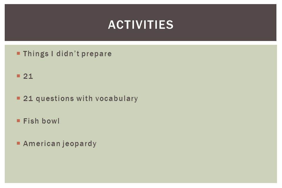  Things I didn't prepare  21  21 questions with vocabulary  Fish bowl  American jeopardy ACTIVITIES