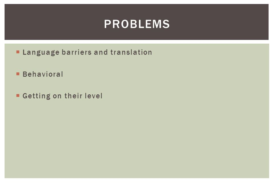  Language barriers and translation  Behavioral  Getting on their level PROBLEMS