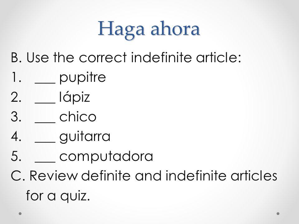 Haga ahora Use each correct indefinte article: 1._____ día 2._____ estudiante 3._____ profesor 4._____ clase 5._____ mano 6._____ pie 7._____ dedo 8._____ cabeza