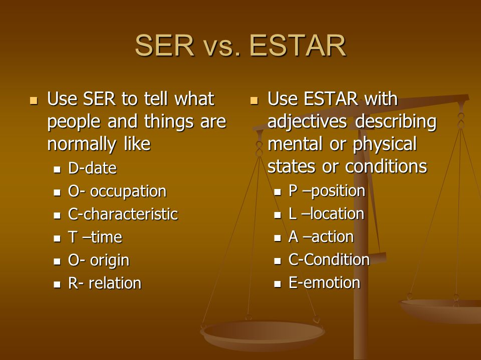 SER vs. ESTAR Use SER to tell what people and things are normally like Use SER to tell what people and things are normally like D-date D-date O- occup
