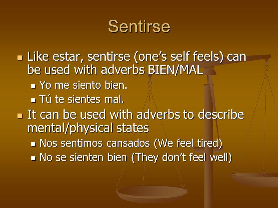 Sentirse Like estar, sentirse (one's self feels) can be used with adverbs BIEN/MAL Like estar, sentirse (one's self feels) can be used with adverbs BIEN/MAL Yo me siento bien.