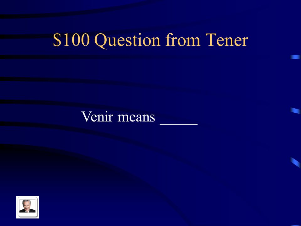 $100 Question from Tener Venir means _____