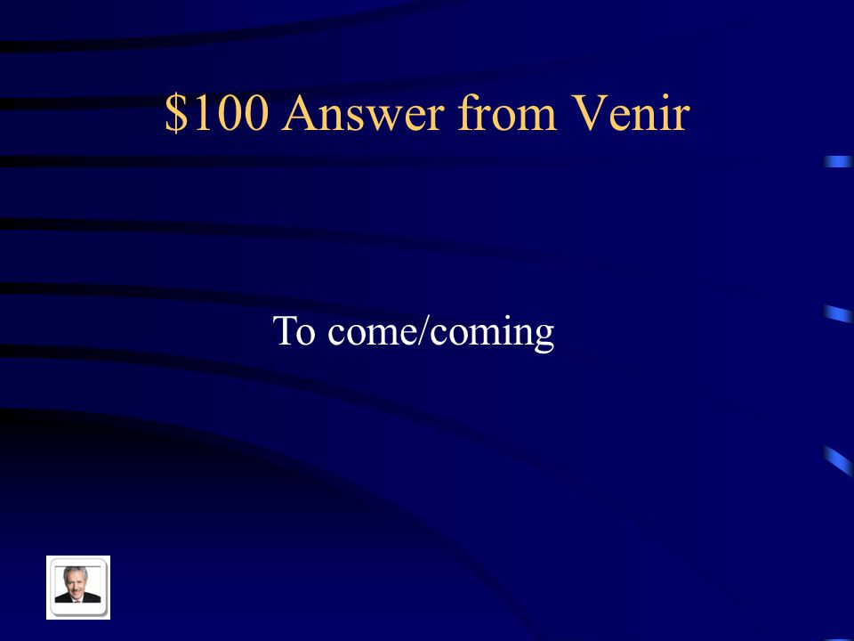 $100 Answer from Venir To come/coming