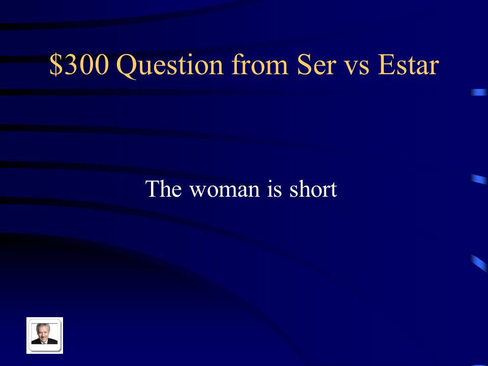 $300 Question from Ser vs Estar The woman is short