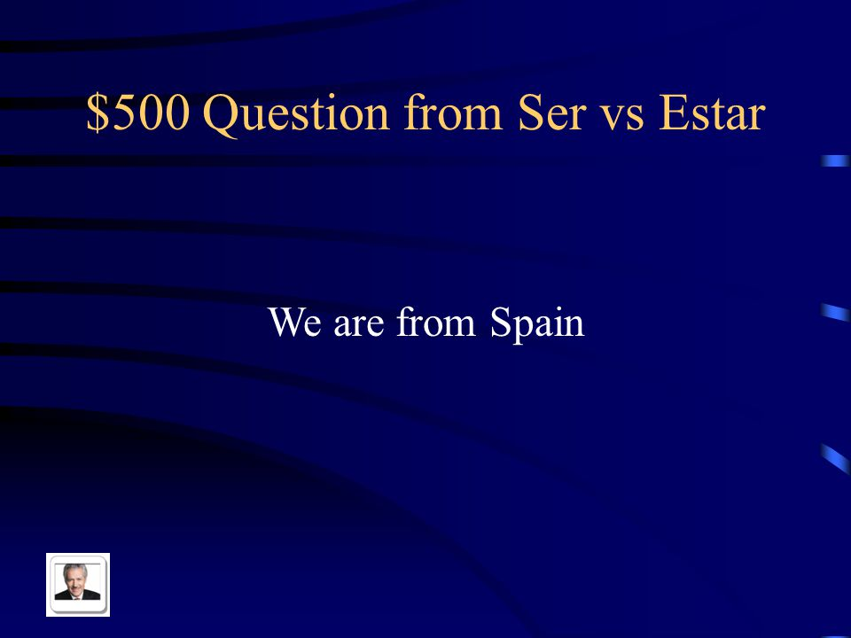 $500 Question from Ser vs Estar We are from Spain