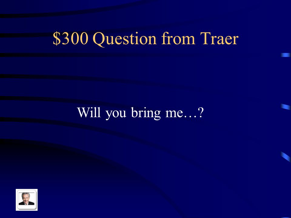 $300 Question from Traer Will you bring me…?