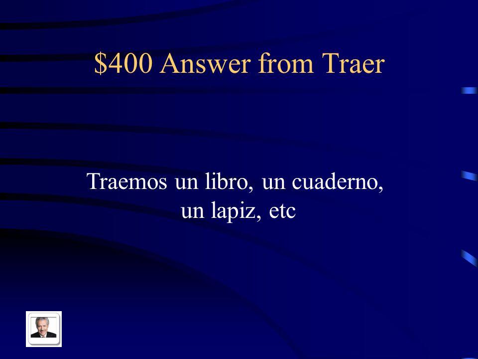 $400 Question from Traer Answer in Spanish: ¿Que traen Uds. a la clase de Español