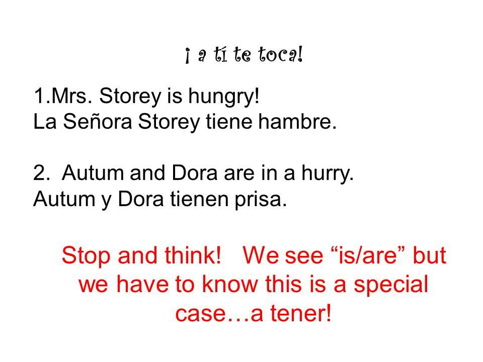 ¡ a tí te toca. 1.Mrs. Storey is hungry. La Señora Storey tiene hambre.