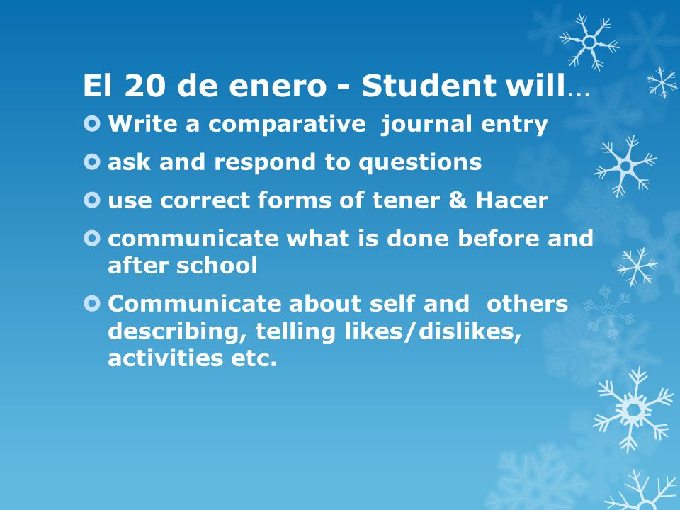 El 20 de enero - Student will…  Write a comparative journal entry  ask and respond to questions  use correct forms of tener & Hacer  communicate what is done before and after school  Communicate about self and others describing, telling likes/dislikes, activities etc.