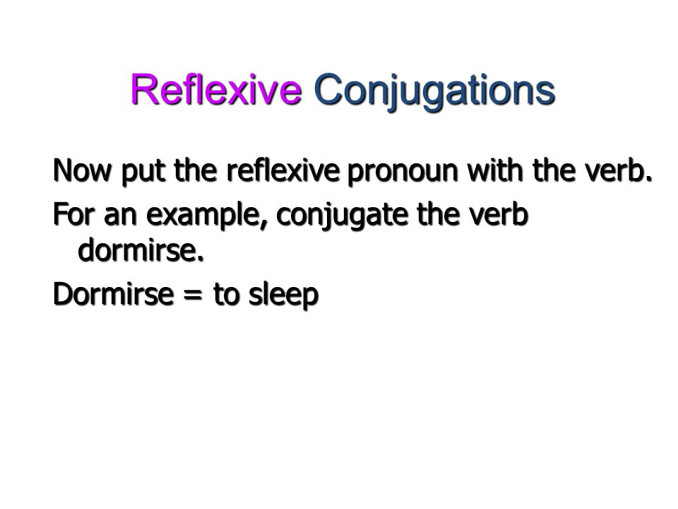 Reflexive Conjugations Now put the reflexive pronoun with the verb. For an example, conjugate the verb dormirse. Dormirse = to sleep