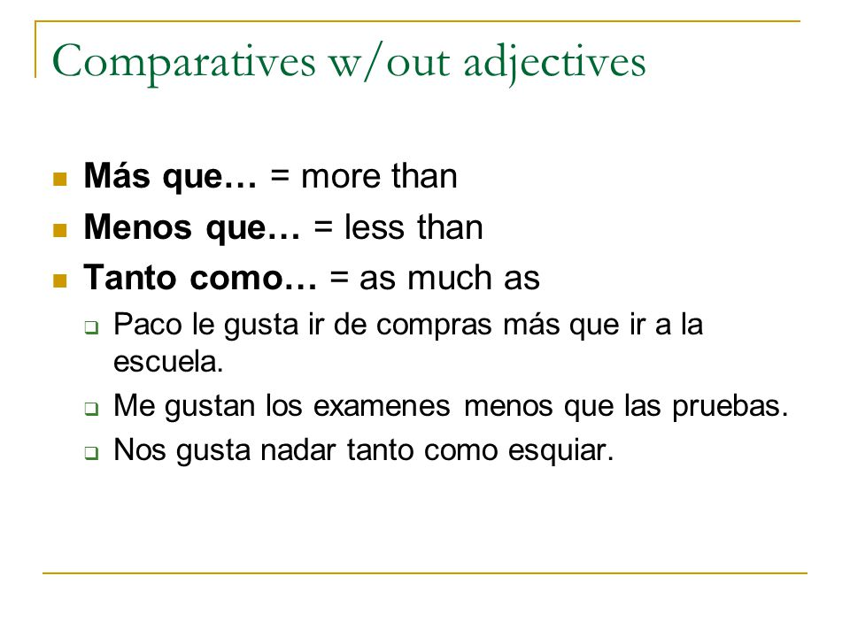 Irregular comparatives Mayor – older Menor – younger Mejor – better Peor – worse *Irregulars also agree in number with the first noun  Mi hija es menor que mi hijo.