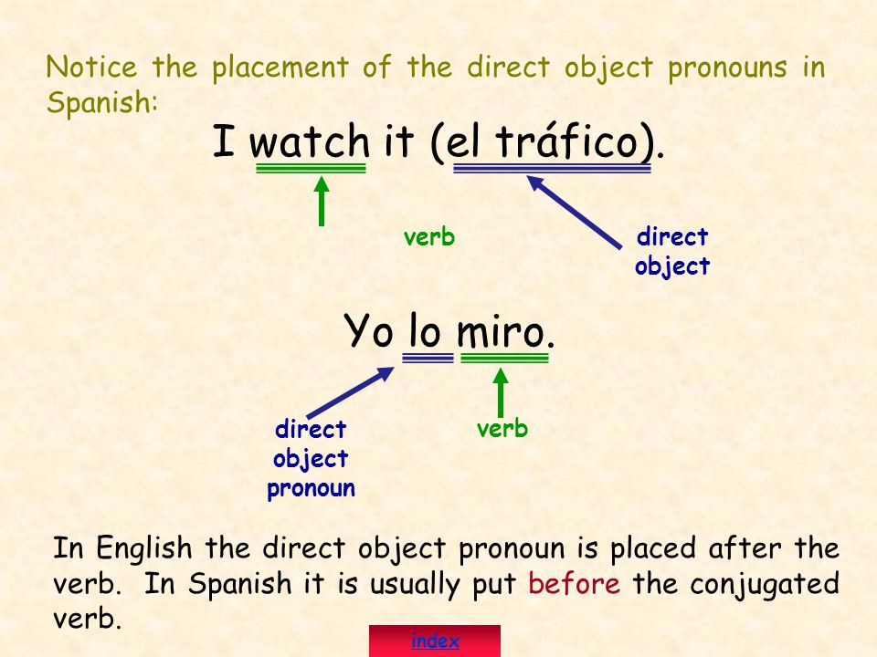 Notice the placement of the direct object pronouns in Spanish: I watch it (el tráfico).