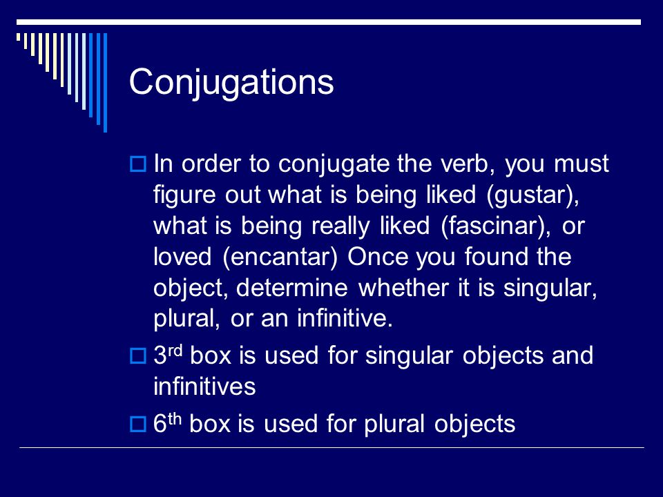 Conjugations  In order to conjugate the verb, you must figure out what is being liked (gustar), what is being really liked (fascinar), or loved (enca