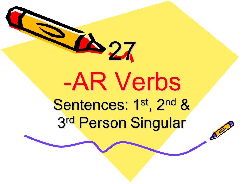 27 -AR Verbs Sentences: 1 st, 2 nd & 3 rd Person Singular