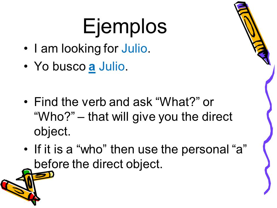 """Ejemplos I am looking for Julio. Yo busco a Julio. Find the verb and ask """"What?"""" or """"Who?"""" – that will give you the direct object. If it is a """"who"""" th"""