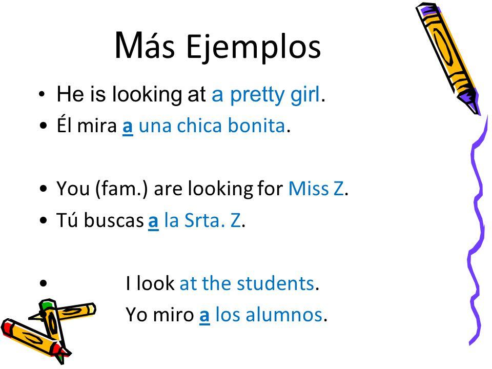 M ás Ejemplos He is looking at a pretty girl. Él mira a una chica bonita.