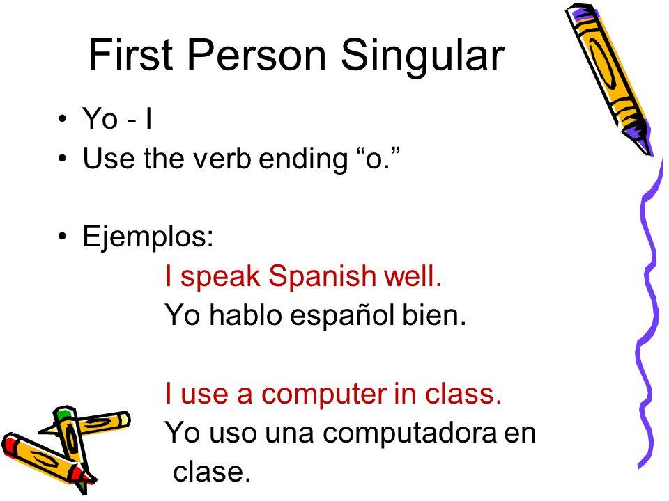 "First Person Singular Yo - I Use the verb ending ""o."" Ejemplos: I speak Spanish well. Yo hablo español bien. I use a computer in class. Yo uso una com"