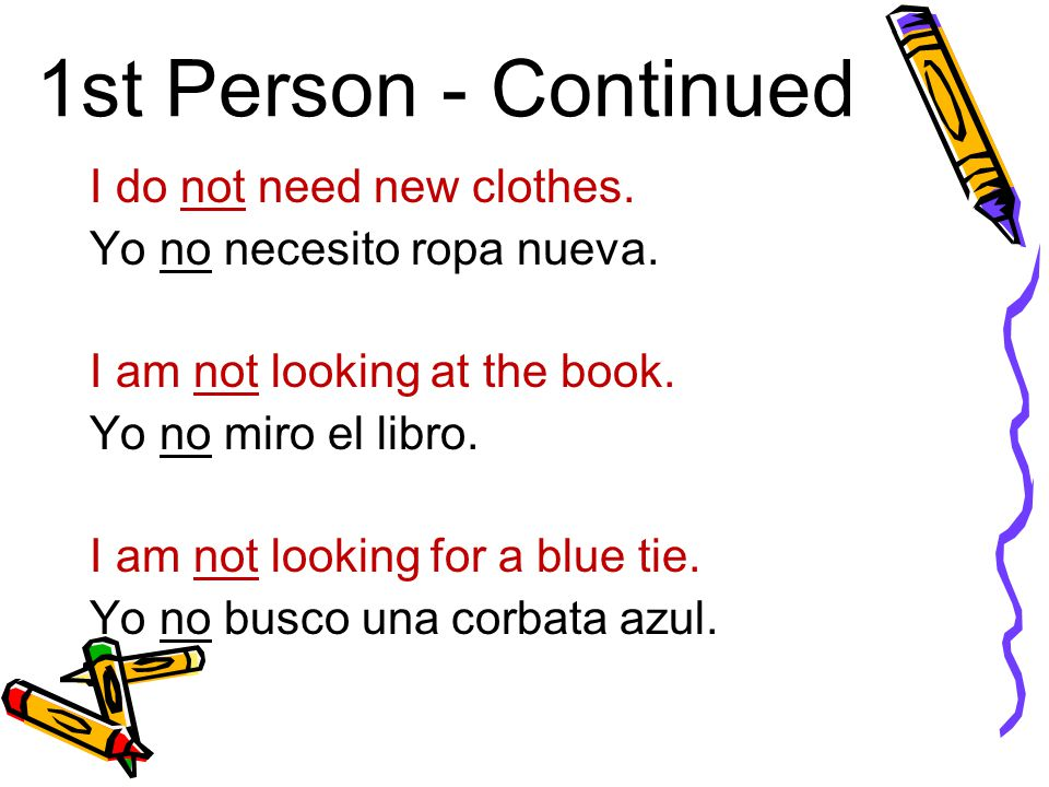 1st Person - Continued I do not need new clothes. Yo no necesito ropa nueva. I am not looking at the book. Yo no miro el libro. I am not looking for a