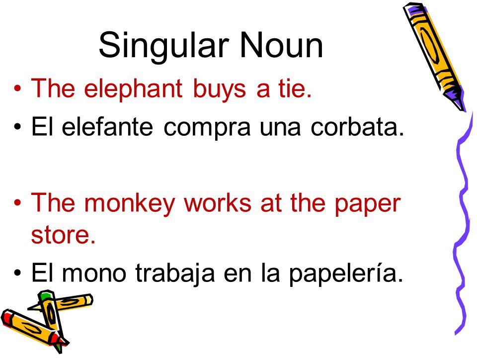 Singular Noun The elephant buys a tie. El elefante compra una corbata. The monkey works at the paper store. El mono trabaja en la papelería.