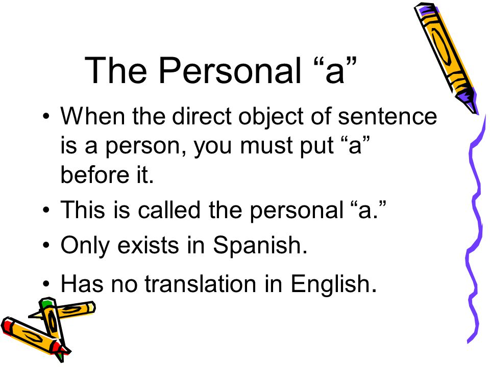 """The Personal """"a"""" When the direct object of sentence is a person, you must put """"a"""" before it. This is called the personal """"a."""" Only exists in Spanish."""