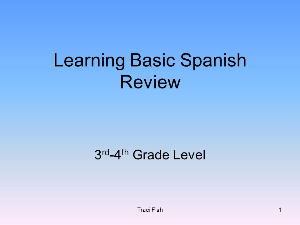 Traci Fish1 Learning Basic Spanish Review 3 rd -4 th Grade Level