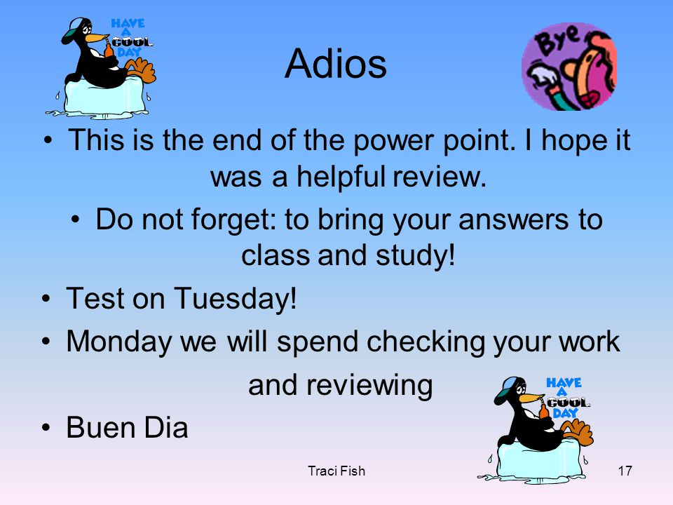 Traci Fish17 Adios This is the end of the power point. I hope it was a helpful review. Do not forget: to bring your answers to class and study! Test o