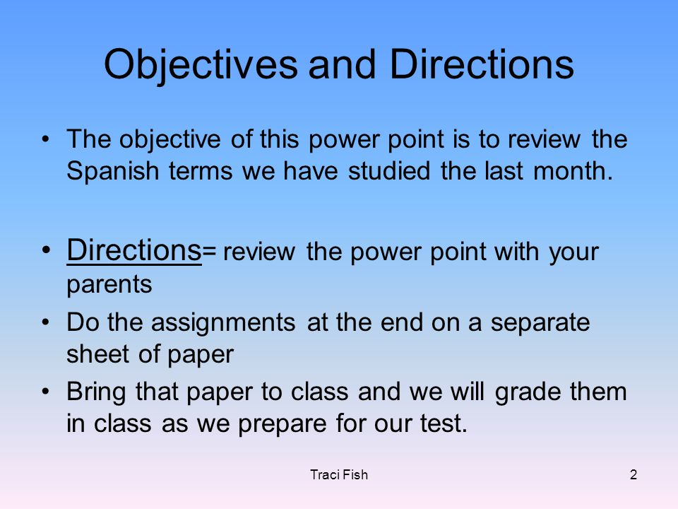 Traci Fish2 Objectives and Directions The objective of this power point is to review the Spanish terms we have studied the last month. Directions = re