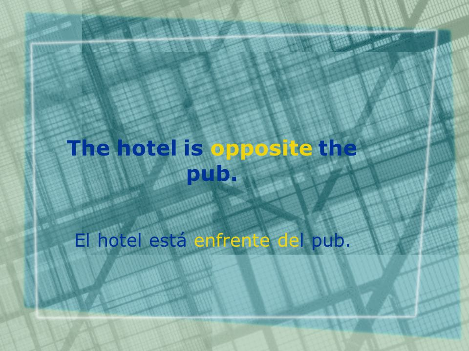 The hotel is opposite the pub. El hotel está enfrente del pub.