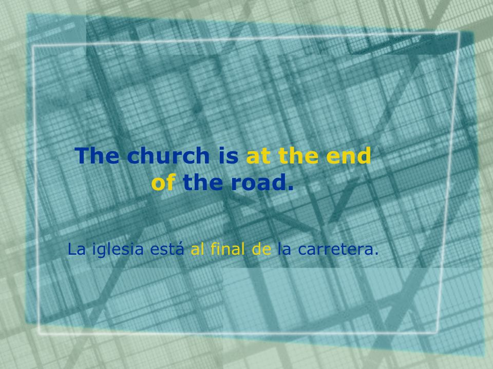 The church is at the end of the road. La iglesia está al final de la carretera.