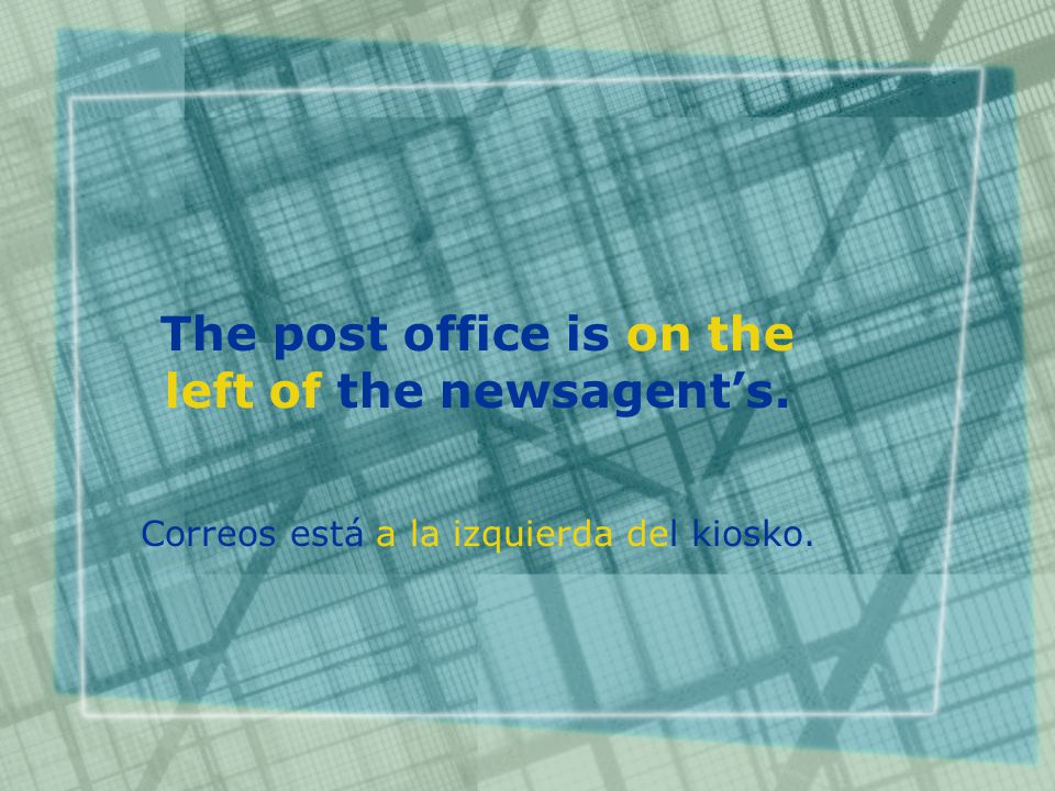 The post office is on the left of the newsagent's. Correos está a la izquierda del kiosko.