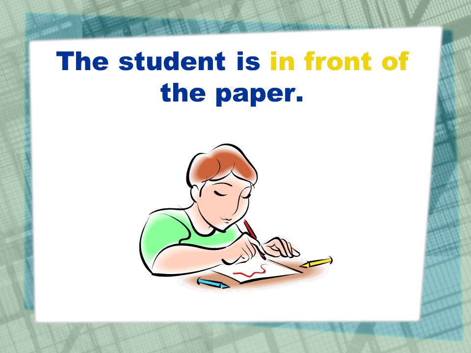 The student is in front of the paper.