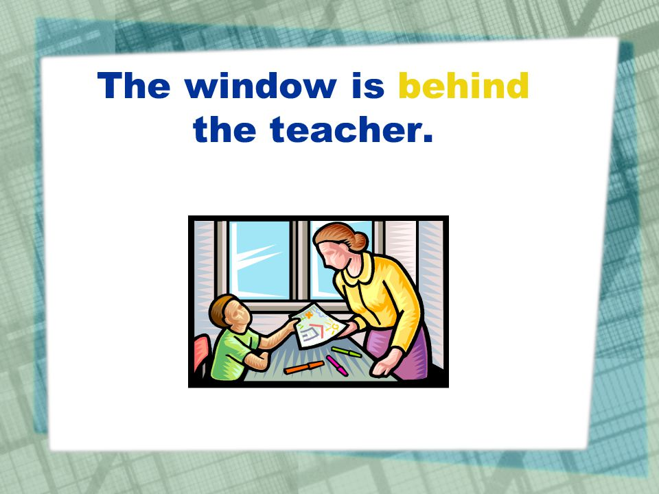 The window is behind the teacher.
