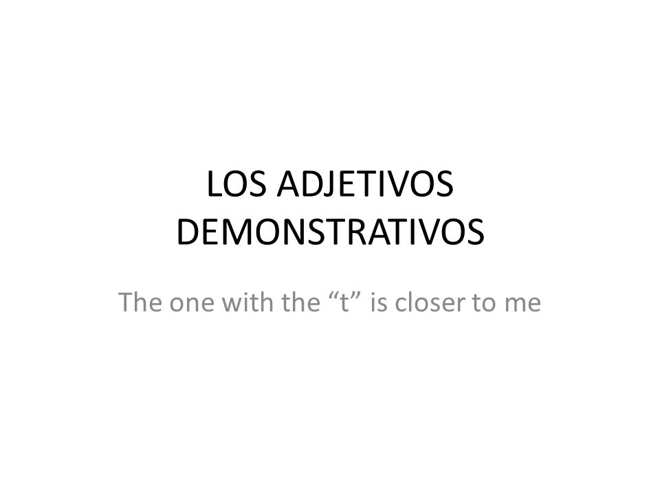 LOS ADJETIVOS DEMONSTRATIVOS The one with the t is closer to me
