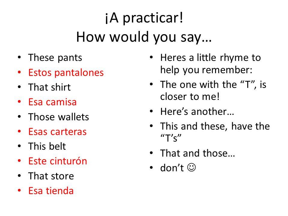¡A practicar! How would you say… These pants Estos pantalones That shirt Esa camisa Those wallets Esas carteras This belt Este cinturón That store Esa