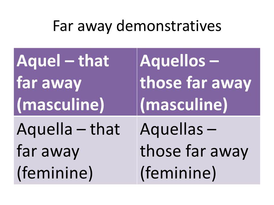 Far away demonstratives Aquel – that far away (masculine) Aquellos – those far away (masculine) Aquella – that far away (feminine) Aquellas – those fa
