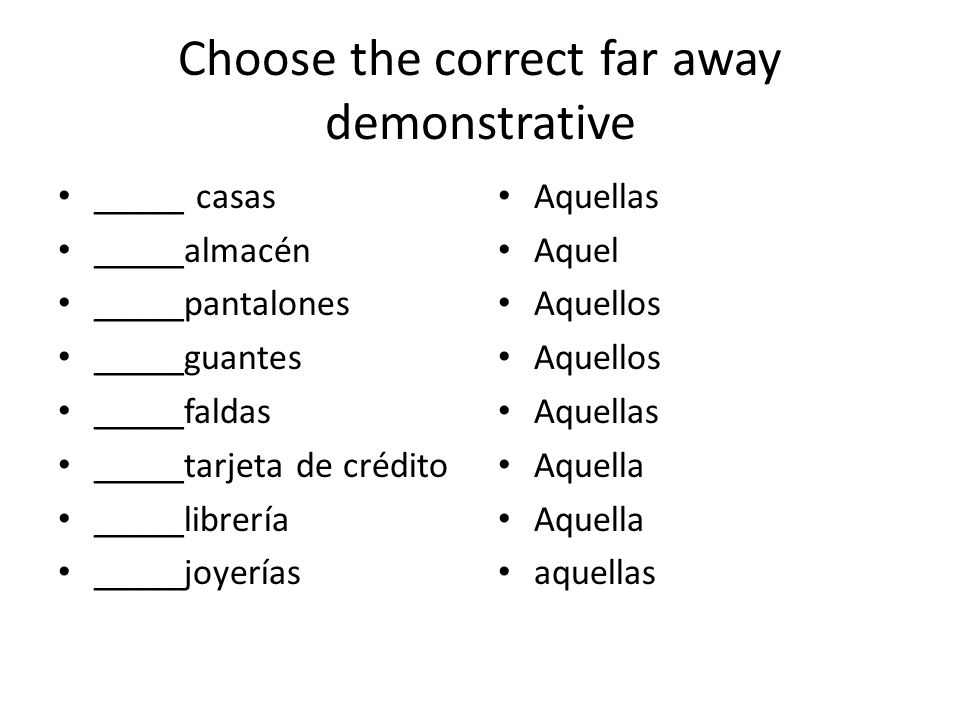 Choose the correct far away demonstrative _____ casas _____almacén _____pantalones _____guantes _____faldas _____tarjeta de crédito _____librería _____joyerías Aquellas Aquel Aquellos Aquellas Aquella aquellas