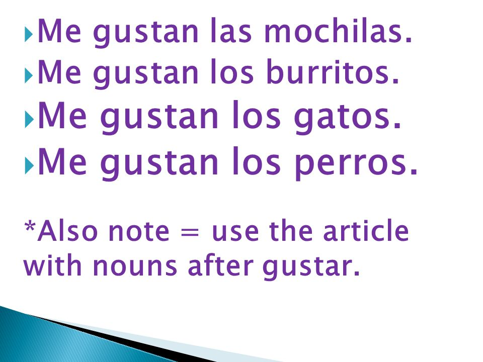  Me gustan las mochilas.  Me gustan los burritos.  Me gustan los gatos.  Me gustan los perros. *Also note = use the article with nouns after gusta