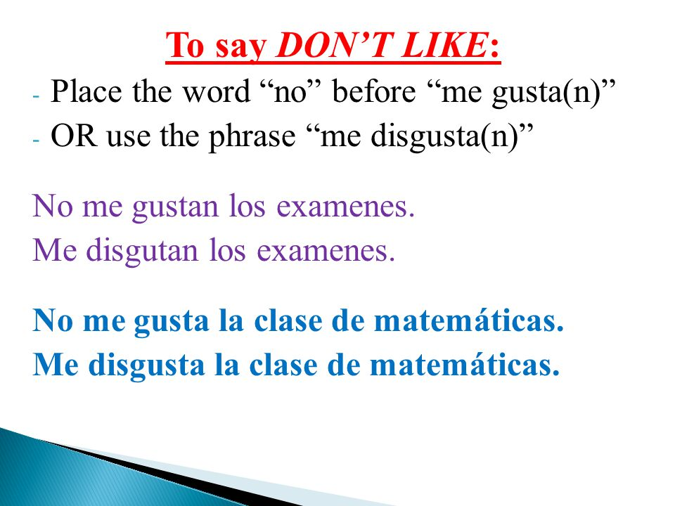 To say DON'T LIKE: - Place the word no before me gusta(n) - OR use the phrase me disgusta(n) No me gustan los examenes.
