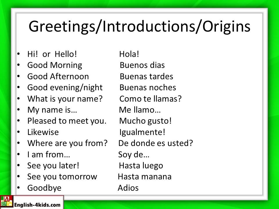 Greetings/Introductions/Origins Hi! or Hello! Hola! Good Morning Buenos dias Good Afternoon Buenas tardes Good evening/night Buenas noches What is you