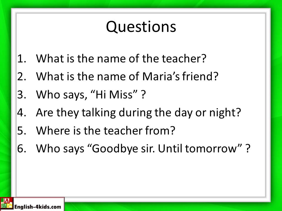"Questions 1.What is the name of the teacher? 2.What is the name of Maria's friend? 3.Who says, ""Hi Miss"" ? 4.Are they talking during the day or night?"