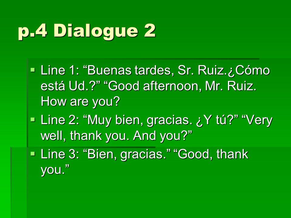 p.4 Dialogue 2  Line 1: Buenas tardes, Sr. Ruiz.¿Cómo está Ud.? Good afternoon, Mr.