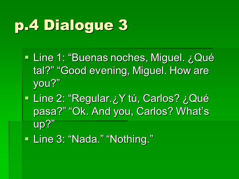 p.4 Dialogue 3  Line 1: Buenas noches, Miguel. ¿Qué tal? Good evening, Miguel.