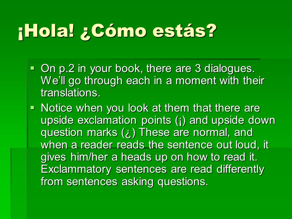 ¡Hola! ¿Cómo estás?  On p.2 in your book, there are 3 dialogues. We'll go through each in a moment with their translations.  Notice when you look at