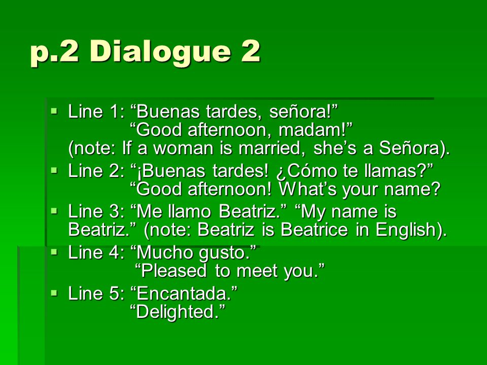 p.2 Dialogue 2  Line 1: Buenas tardes, señora! Good afternoon, madam! (note: If a woman is married, she's a Señora).