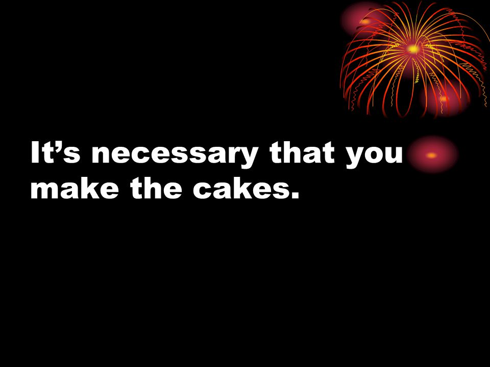 It's necessary that you make the cakes.